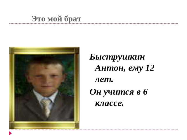 Это мой брат Быструшкин Антон, ему 12 лет. Он учится в 6 классе.