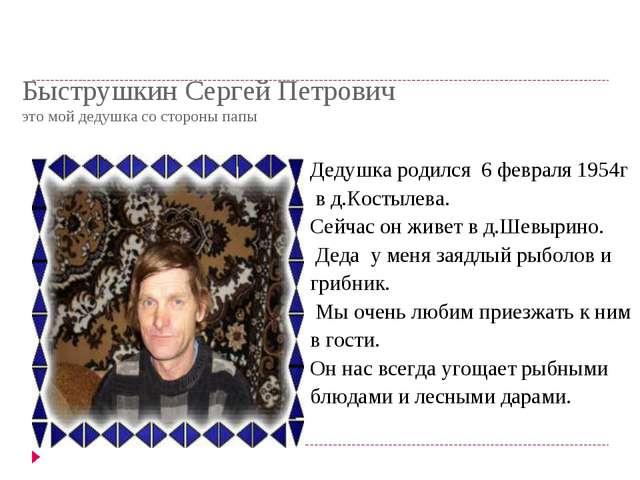 Быструшкин Сергей Петрович это мой дедушка со стороны папы Дедушка родился 6...