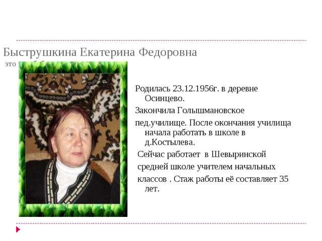 Быструшкина Екатерина Федоровна это моя бабушка со стороны папы Родилась 23.1...