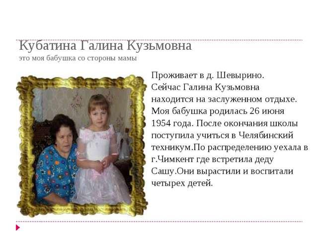 Кубатина Галина Кузьмовна это моя бабушка со стороны мамы Проживает в д. Шевы...