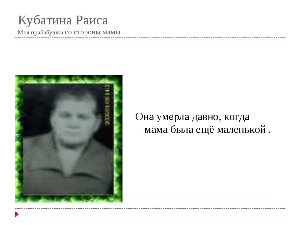 Кубатина Раиса Моя прабабушка со стороны мамы Она умерла давно, когда мама бы...