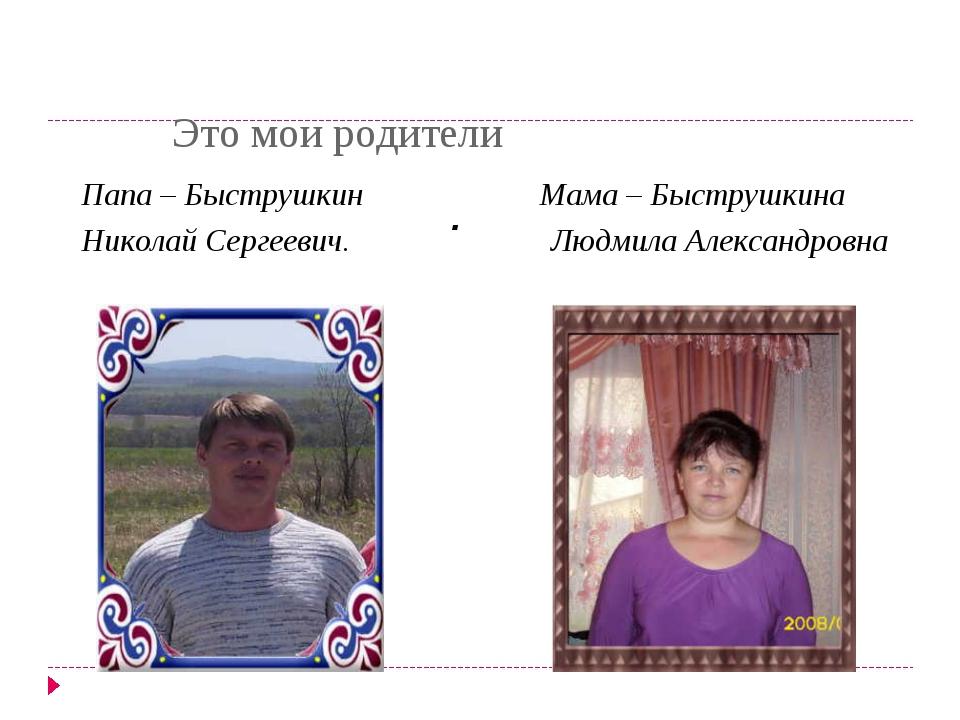 Это мои родители . Папа – Быструшкин Мама – Быструшкина Николай Сергеевич. Л...