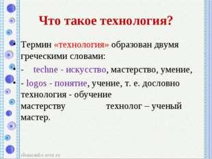 Что такое технология? Термин «технология» образован двумя греческими словами: