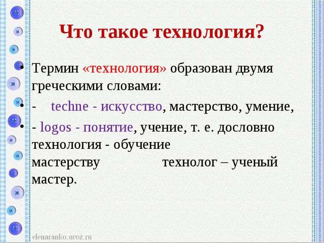 Что такое технология? Термин «технология» образован двумя греческими словами:...