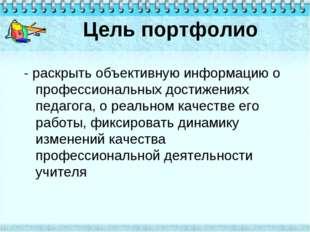 Цель портфолио - раскрыть объективную информацию о профессиональных достижени