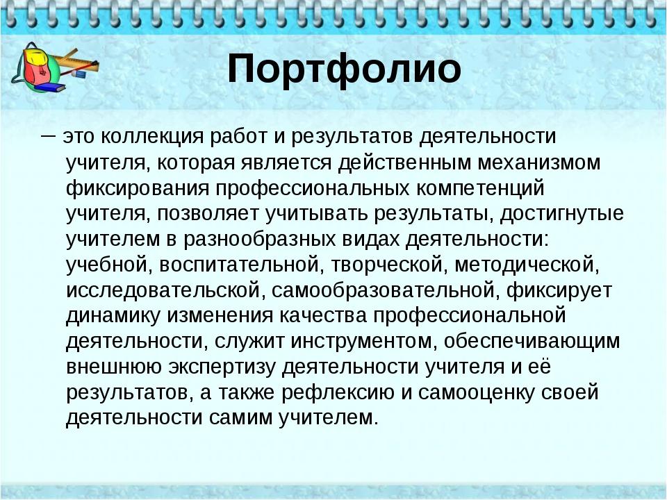 Портфолио – это коллекция работ и результатов деятельности учителя, которая я...