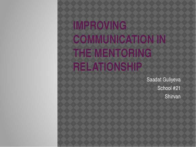 IMPROVING COMMUNICATION IN THE MENTORING RELATIONSHIP Saadat Guliyeva School...