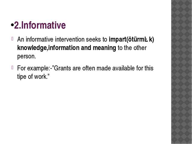 2.Informative An informative intervention seeks to impart(ötürmək) knowledge,...