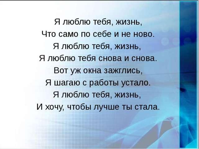 Я люблю тебя, жизнь, Что само по себе и не ново. Я люблю тебя, жизнь, Я люблю...