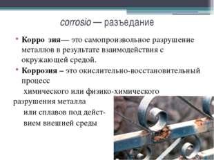 corrosio — разъедание Корро́зия— это самопроизвольное разрушение металлов в р