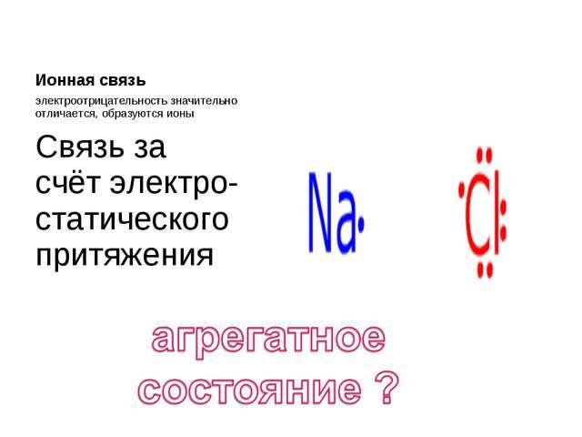 Ионная связь электроотрицательность значительно отличается, образуются ионы С...
