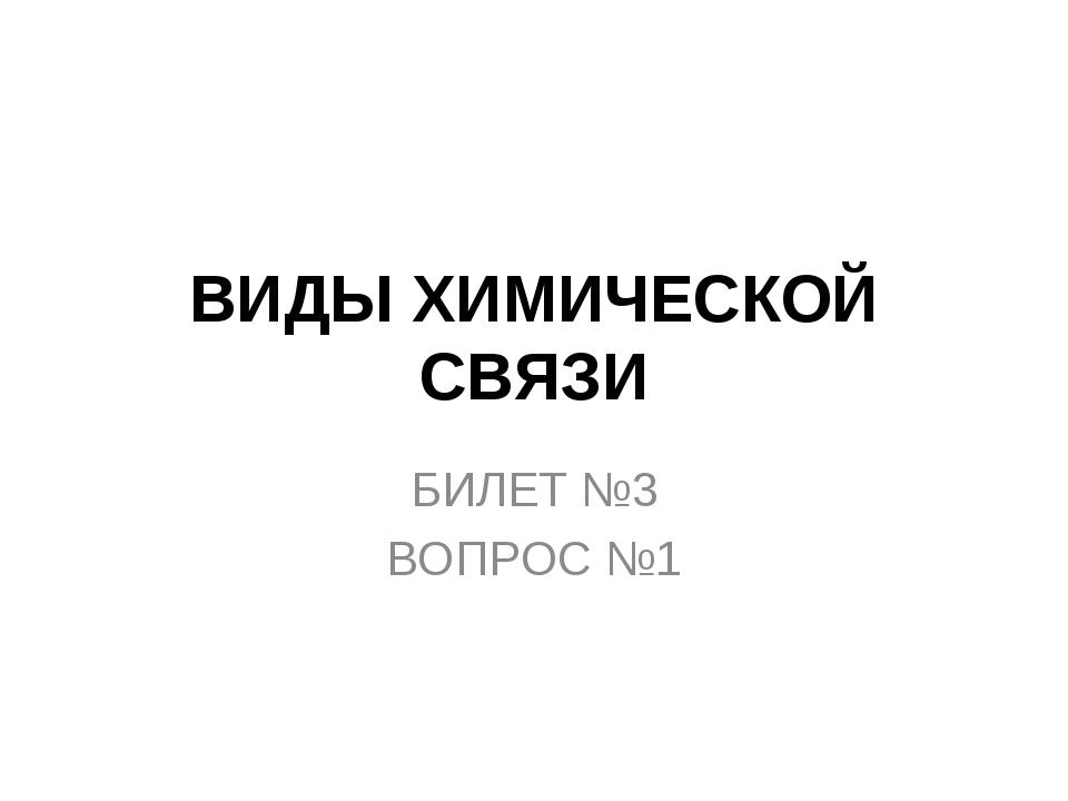ВИДЫ ХИМИЧЕСКОЙ СВЯЗИ БИЛЕТ №3 ВОПРОС №1