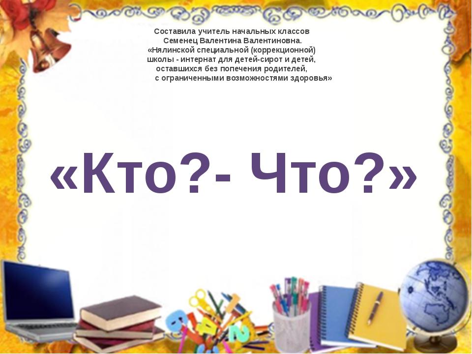«Кто?- Что?» Составила учитель начальных классов Семенец Валентина Валентинов...