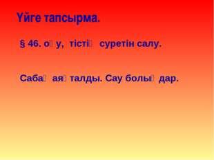Үйге тапсырма. § 46. оқу, тістің суретін салу. Сабақ аяқталды. Сау болыңдар.