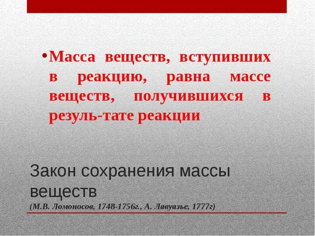 Закон сохранения массы веществ (М.В. Ломоносов, 1748-1756г., А. Лавуазье, 177...