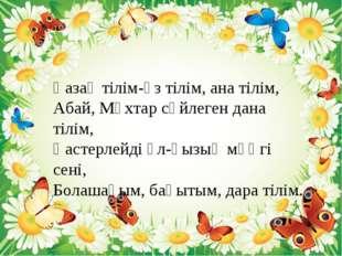 Қазақ тілім-өз тілім, ана тілім, Абай, Мұхтар сөйлеген дана тілім, Қастерлейд