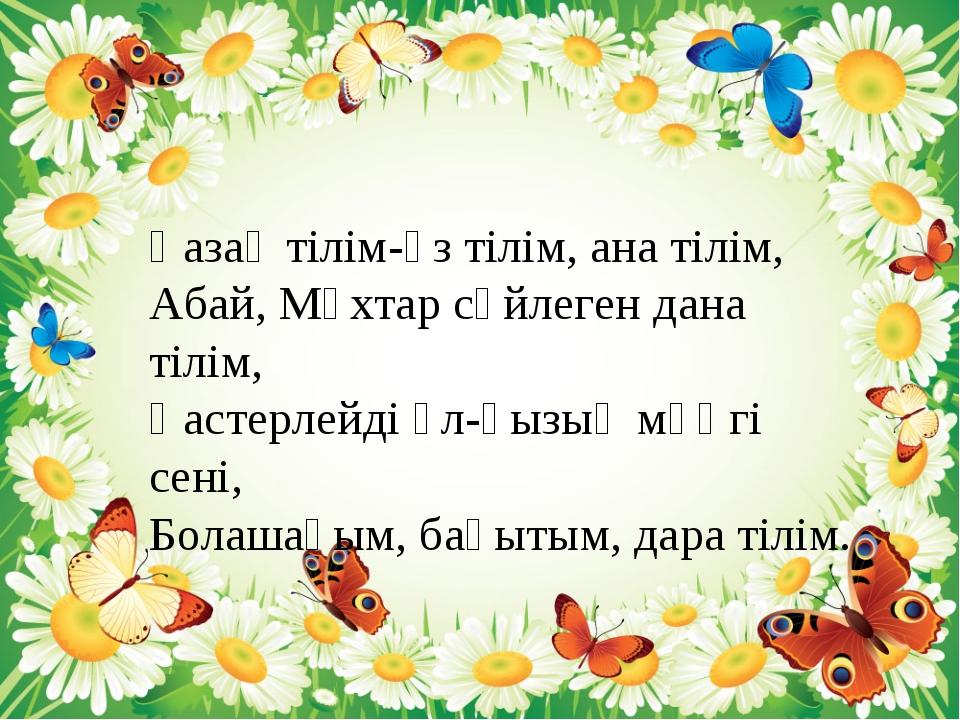 Қазақ тілім-өз тілім, ана тілім, Абай, Мұхтар сөйлеген дана тілім, Қастерлейд...
