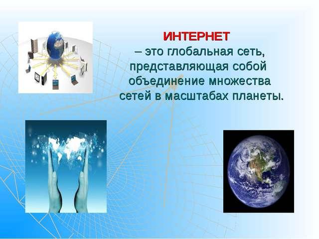 ИНТЕРНЕТ – это глобальная сеть, представляющая собой объединение множества се...