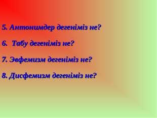 5. Антонимдер дегеніміз не? 6. Табу дегеніміз не? 7. Эвфемизм дегеніміз не?