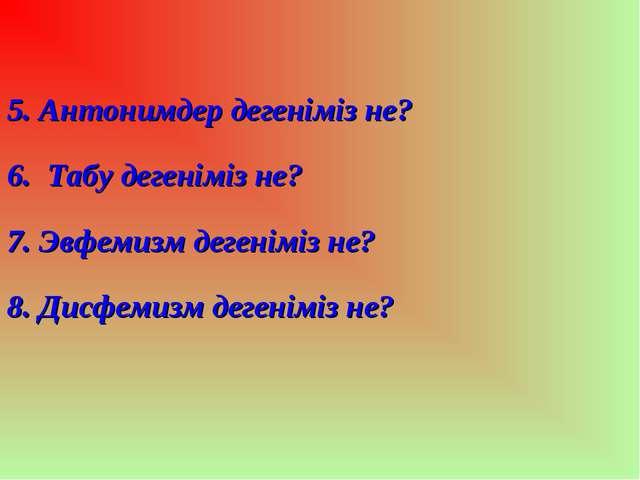 5. Антонимдер дегеніміз не? 6. Табу дегеніміз не? 7. Эвфемизм дегеніміз не?...