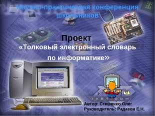 Проект «Толковый электронный словарь по информатике» Автор: Стешенко Олег Рук