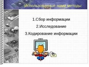 Использованные нами методы: Сбор информации Исследование Кодирование информа