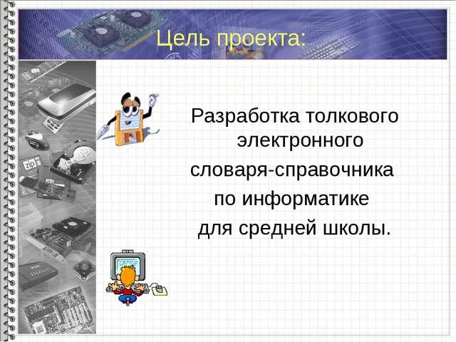 Цель проекта: Разработка толкового электронного словаря-справочника по инфор...