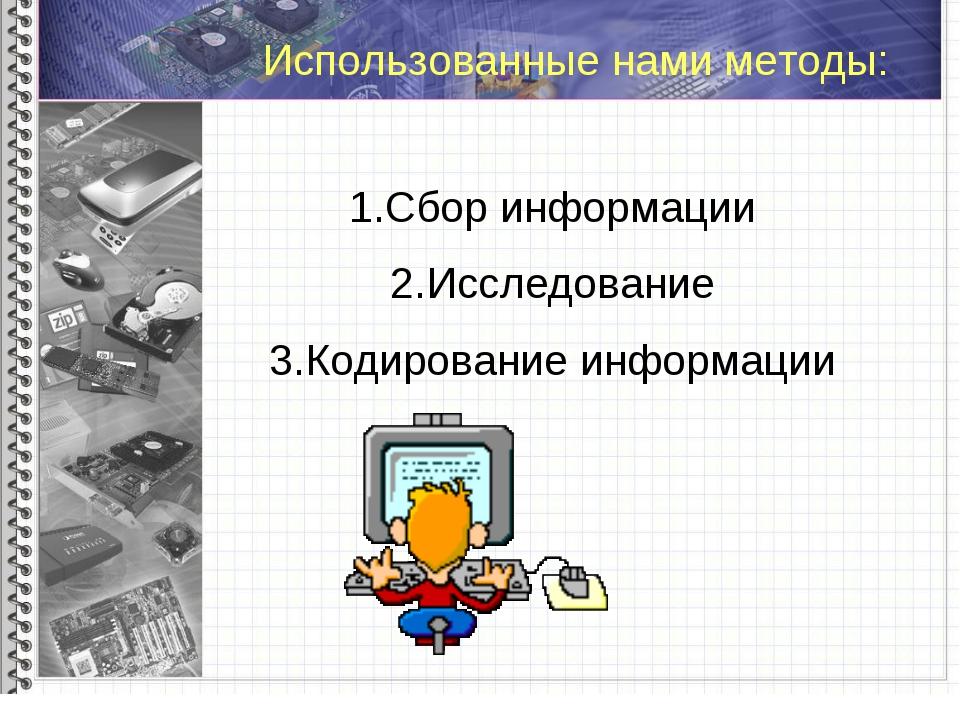 Использованные нами методы: Сбор информации Исследование Кодирование информа...
