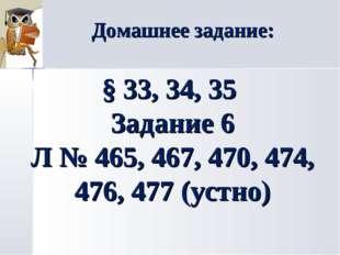 Домашнее задание: § 33, 34, 35 Задание 6 Л № 465, 467, 470, 474, 476, 477 (ус