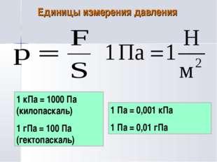 Единицы измерения давления 1 кПа = 1000 Па (килопаскаль) 1 гПа = 100 Па (гект