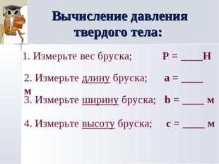 Вычисление давления твердого тела: 1. Измерьте вес бруска; P = ____Н 2. Измер