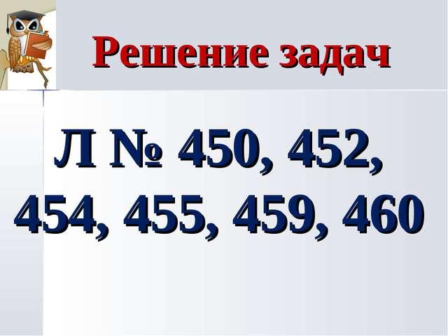 Решение задач Л № 450, 452, 454, 455, 459, 460