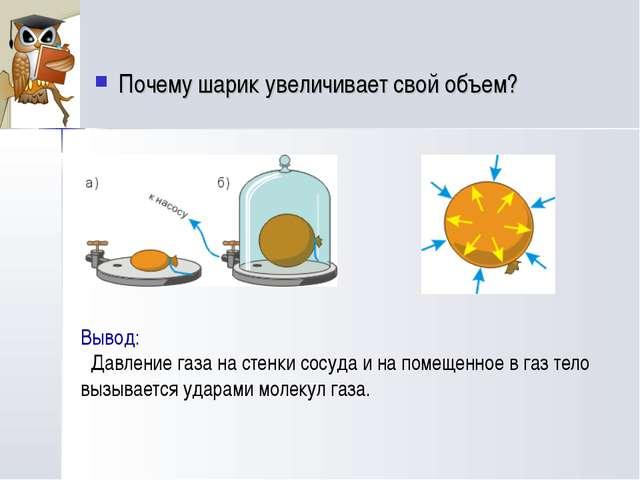 Почему шарик увеличивает свой объем? Вывод: Давление газа на стенки сосуда и...