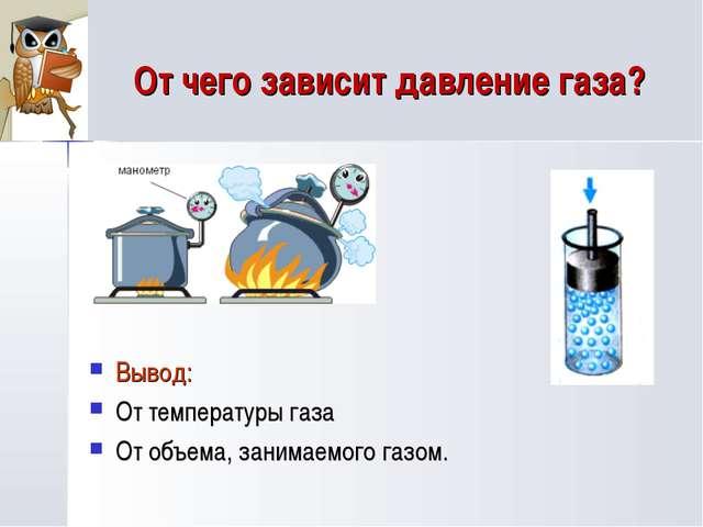 От чего зависит давление газа? Вывод: От температуры газа От объема, занимаем...