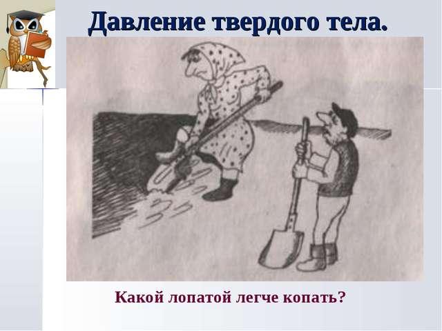 Давление твердого тела. Какой лопатой легче копать?