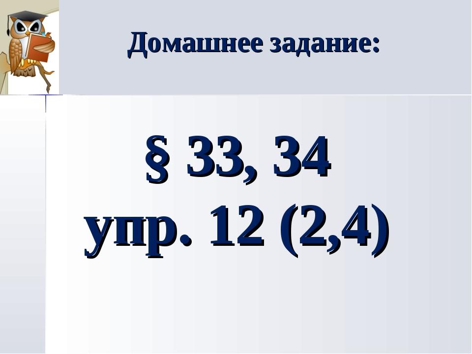 Домашнее задание: § 33, 34 упр. 12 (2,4)
