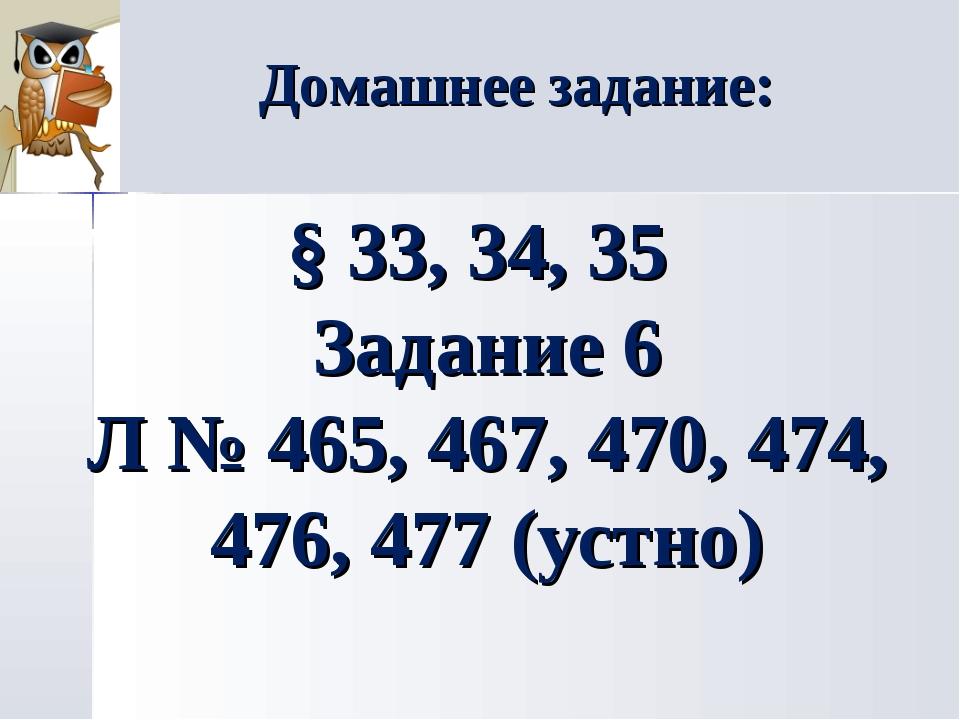 Домашнее задание: § 33, 34, 35 Задание 6 Л № 465, 467, 470, 474, 476, 477 (ус...