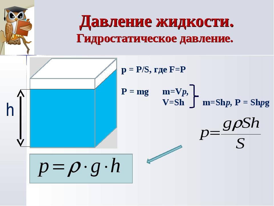h p = P/S, где F=P P = mg m=Vp, V=Sh m=Shp, P = Shpg Давление жидкости. Гидро...