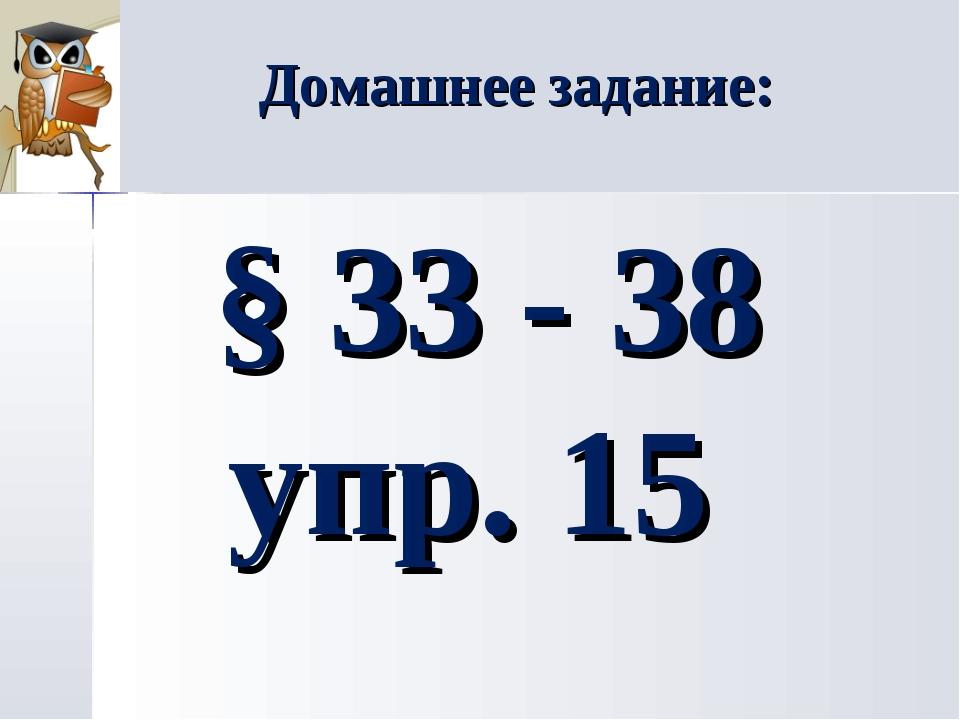 Домашнее задание: § 33 - 38 упр. 15