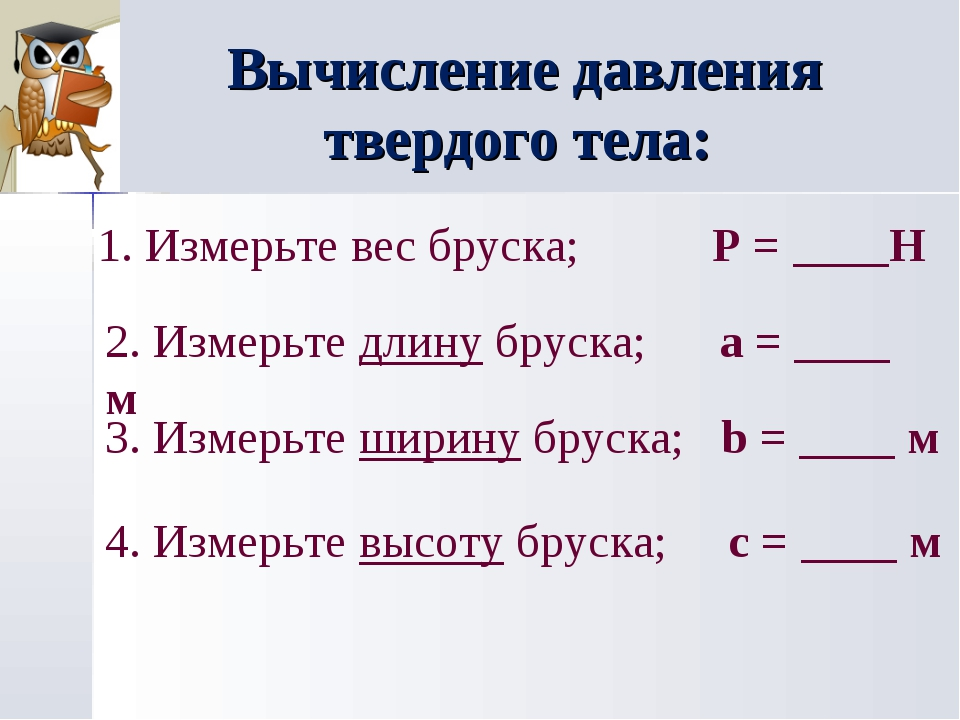 Вычисление давления твердого тела: 1. Измерьте вес бруска; P = ____Н 2. Измер...