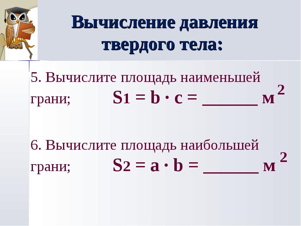 Вычисление давления твердого тела: 5. Вычислите площадь наименьшей грани; S1...