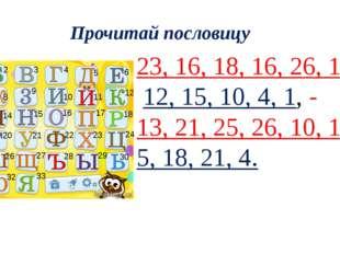 Прочитай пословицу 23, 16, 18, 16, 26, 1, 33 12, 15, 10, 4, 1, - 13, 21, 25,