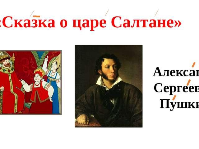 «Сказка о царе Салтане» Александр Сергеевич Пушкин