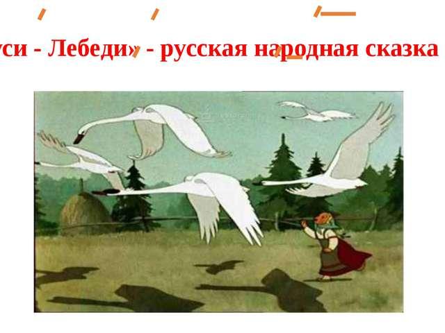 «Гуси - Лебеди» - русская народная сказка