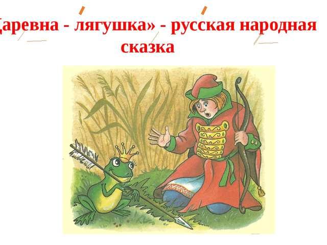 «Царевна - лягушка» - русская народная сказка