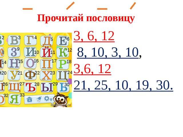 Прочитай пословицу 3, 6, 12 8, 10, 3, 10, 3,6, 12 21, 25, 10, 19, 30. 1 2 3 4...