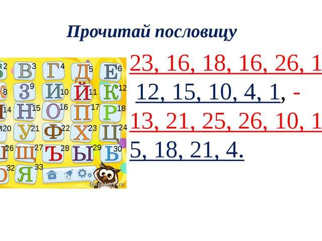 Прочитай пословицу 23, 16, 18, 16, 26, 1, 33 12, 15, 10, 4, 1, - 13, 21, 25,...