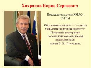 Хохряков Борис Сергеевич Председатель думы ХМАО-ЮГРЫ Образование высшее — око