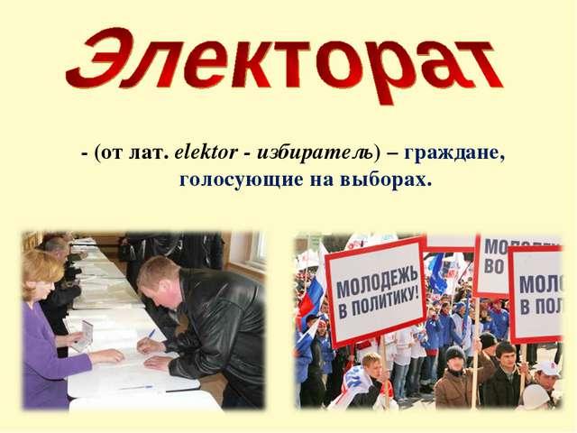 - (от лат. elektor - избиратель) – граждане, голосующие на выборах.