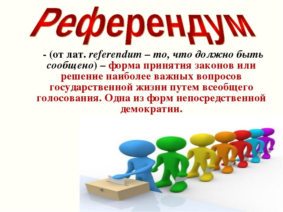 - (от лат. referendum – то, что должно быть сообщено) – форма принятия закон...